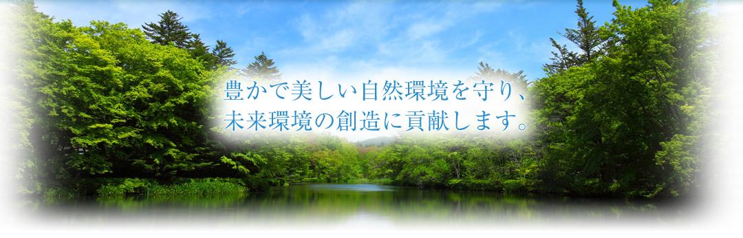 豊かで美しい自然環境を守り、未来環境の創造に貢献します。